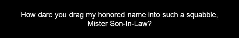 How dare you drag my honored name into such a squabble, Mister Son-In-Law?