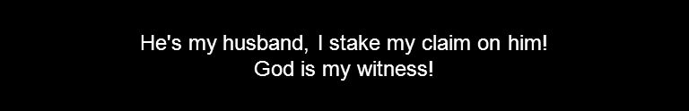 He's my husband, I stake my claim on him! God is my witness!