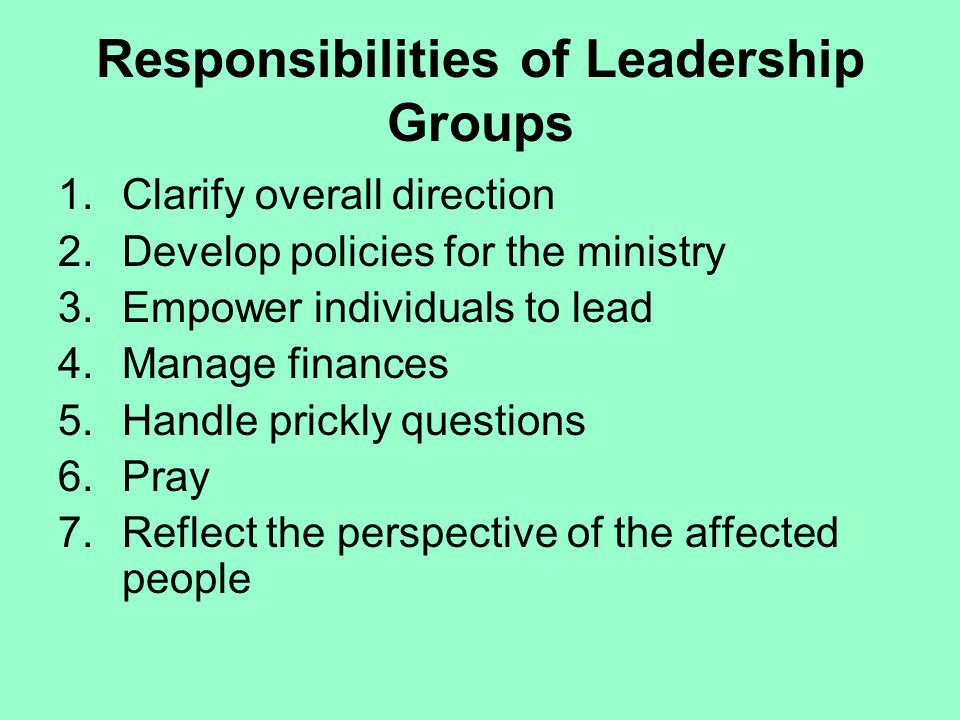 Responsibilities of Leadership Groups 1.Clarify overall direction 2.Develop policies for the ministry 3.Empower individuals to lead 4.Manage finances 5.Handle prickly questions 6.Pray 7.Reflect the perspective of the affected people