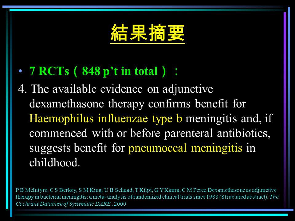 結果摘要 7 RCTs ( 848 p't in total ): 4. The available evidence on adjunctive dexamethasone therapy confirms benefit for Haemophilus influenzae type b men