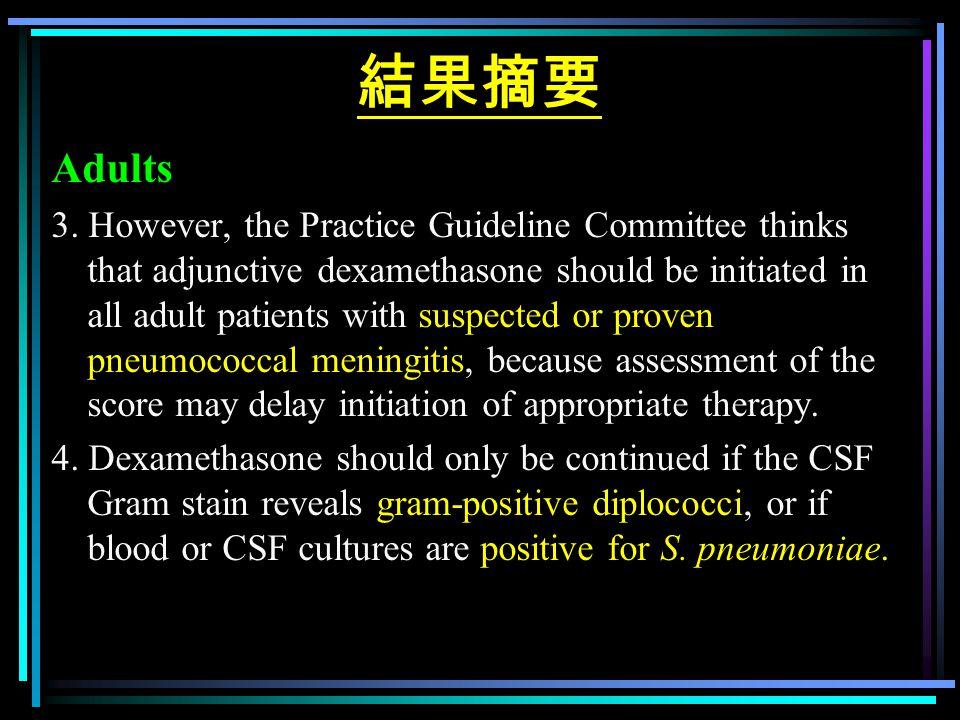 結果摘要 Adults 3. However, the Practice Guideline Committee thinks that adjunctive dexamethasone should be initiated in all adult patients with suspected