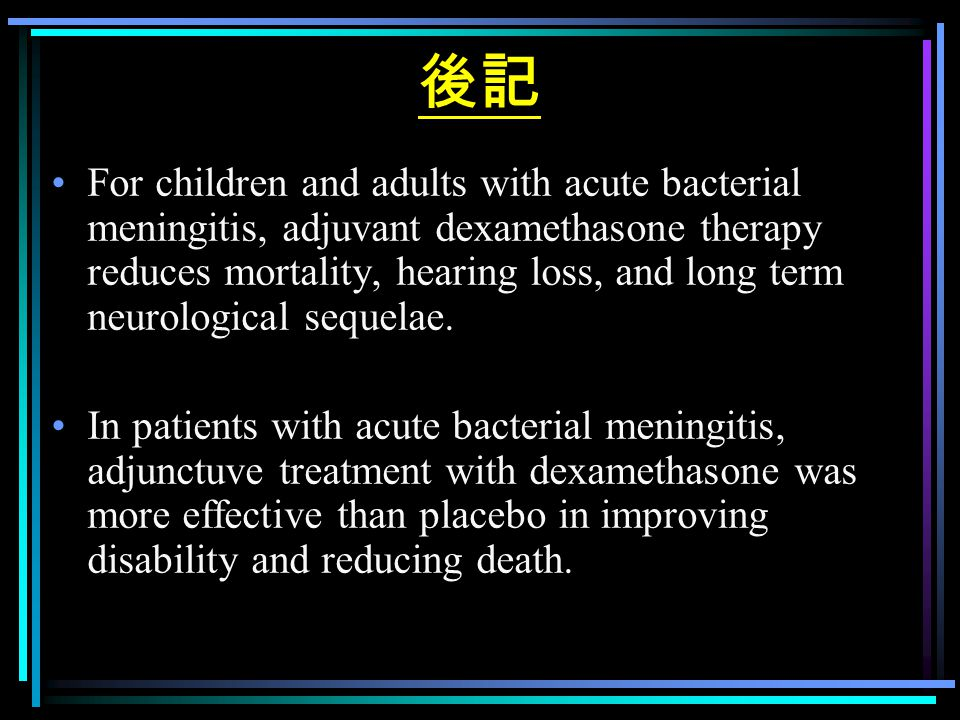 後記 For children and adults with acute bacterial meningitis, adjuvant dexamethasone therapy reduces mortality, hearing loss, and long term neurological sequelae.