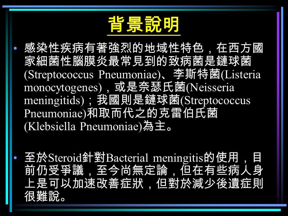 背景說明 感染性疾病有著強烈的地域性特色,在西方國 家細菌性腦膜炎最常見到的致病菌是鏈球菌 (Streptococcus Pneumoniae) 、李斯特菌 (Listeria monocytogenes) ,或是奈瑟氏菌 (Neisseria meningitids) ;我國則是鏈球菌 (Stre