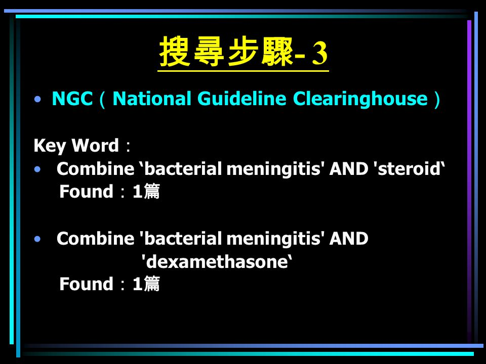 搜尋步驟 - 3 NGC ( National Guideline Clearinghouse ) Key Word : Combine 'bacterial meningitis AND steroid' Found : 1 篇 Combine bacterial meningitis AND dexamethasone' Found : 1 篇
