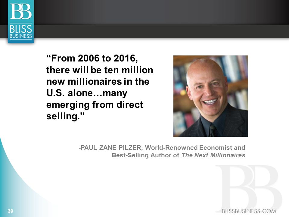 -PAUL ZANE PILZER, World-Renowned Economist and Best-Selling Author of The Next Millionaires From 2006 to 2016, there will be ten million new millionaires in the U.S.