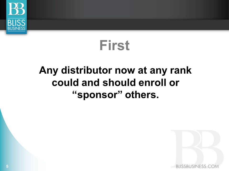 First Any distributor now at any rank could and should enroll or sponsor others. 5