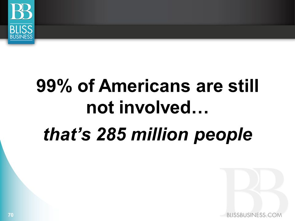 99% of Americans are still not involved… that's 285 million people 70