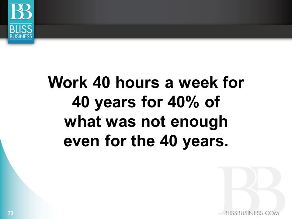 Work 40 hours a week for 40 years for 40% of what was not enough even for the 40 years. 73