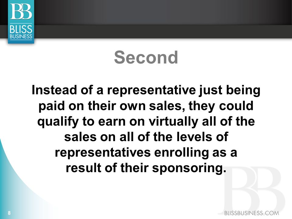 Second Instead of a representative just being paid on their own sales, they could qualify to earn on virtually all of the sales on all of the levels of representatives enrolling as a result of their sponsoring.