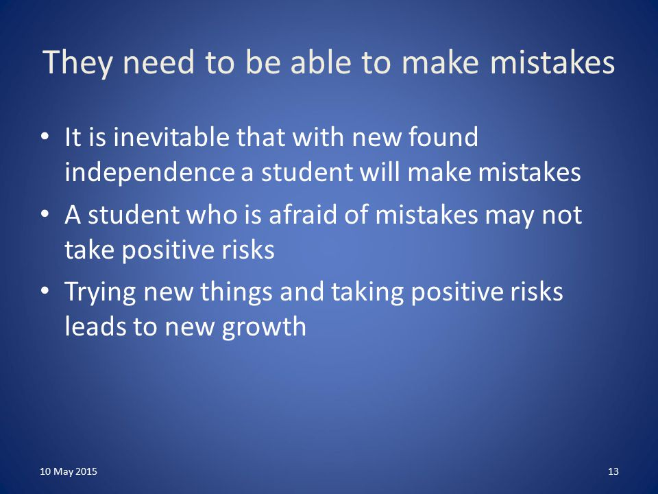 They need to be able to make mistakes It is inevitable that with new found independence a student will make mistakes A student who is afraid of mistakes may not take positive risks Trying new things and taking positive risks leads to new growth 10 May 201513