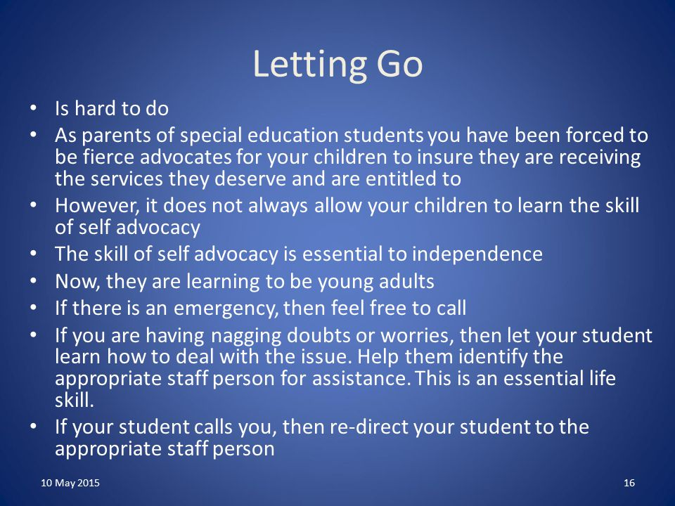 Letting Go Is hard to do As parents of special education students you have been forced to be fierce advocates for your children to insure they are receiving the services they deserve and are entitled to However, it does not always allow your children to learn the skill of self advocacy The skill of self advocacy is essential to independence Now, they are learning to be young adults If there is an emergency, then feel free to call If you are having nagging doubts or worries, then let your student learn how to deal with the issue.