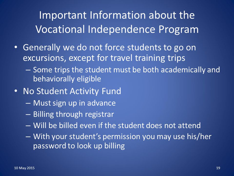 Important Information about the Vocational Independence Program Generally we do not force students to go on excursions, except for travel training trips – Some trips the student must be both academically and behaviorally eligible No Student Activity Fund – Must sign up in advance – Billing through registrar – Will be billed even if the student does not attend – With your student's permission you may use his/her password to look up billing 10 May 201519