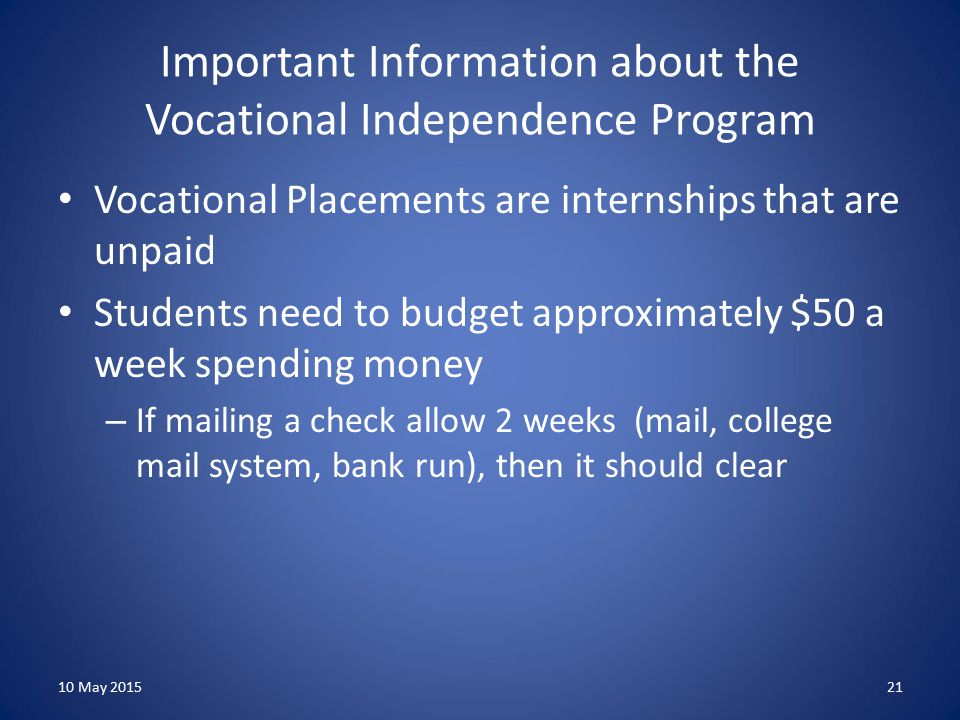 Important Information about the Vocational Independence Program Vocational Placements are internships that are unpaid Students need to budget approximately $50 a week spending money – If mailing a check allow 2 weeks (mail, college mail system, bank run), then it should clear 10 May 201521