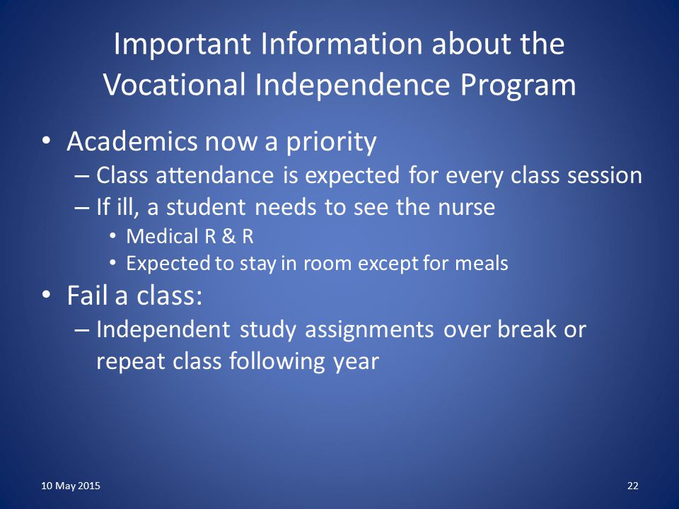 Important Information about the Vocational Independence Program Academics now a priority – Class attendance is expected for every class session – If ill, a student needs to see the nurse Medical R & R Expected to stay in room except for meals Fail a class: – Independent study assignments over break or repeat class following year 10 May 201522