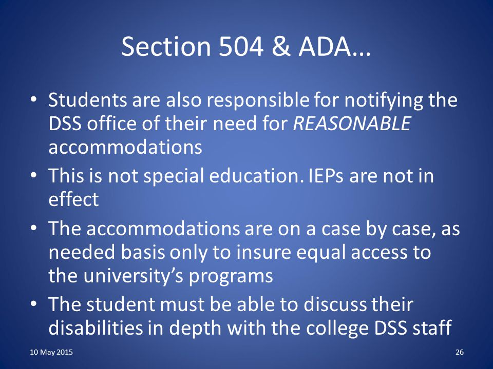 Section 504 & ADA… Students are also responsible for notifying the DSS office of their need for REASONABLE accommodations This is not special education.