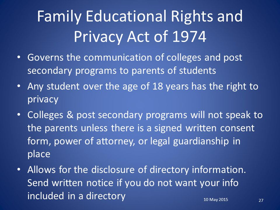 Family Educational Rights and Privacy Act of 1974 Governs the communication of colleges and post secondary programs to parents of students Any student over the age of 18 years has the right to privacy Colleges & post secondary programs will not speak to the parents unless there is a signed written consent form, power of attorney, or legal guardianship in place Allows for the disclosure of directory information.