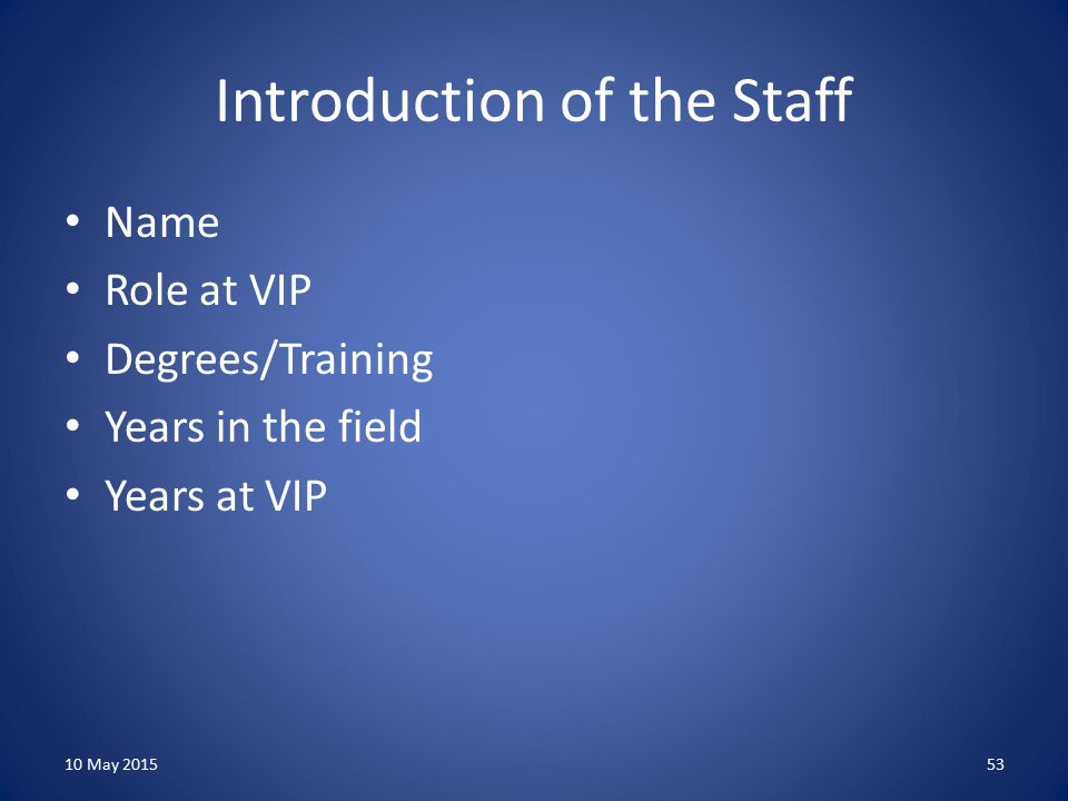 Introduction of the Staff Name Role at VIP Degrees/Training Years in the field Years at VIP 10 May 201553