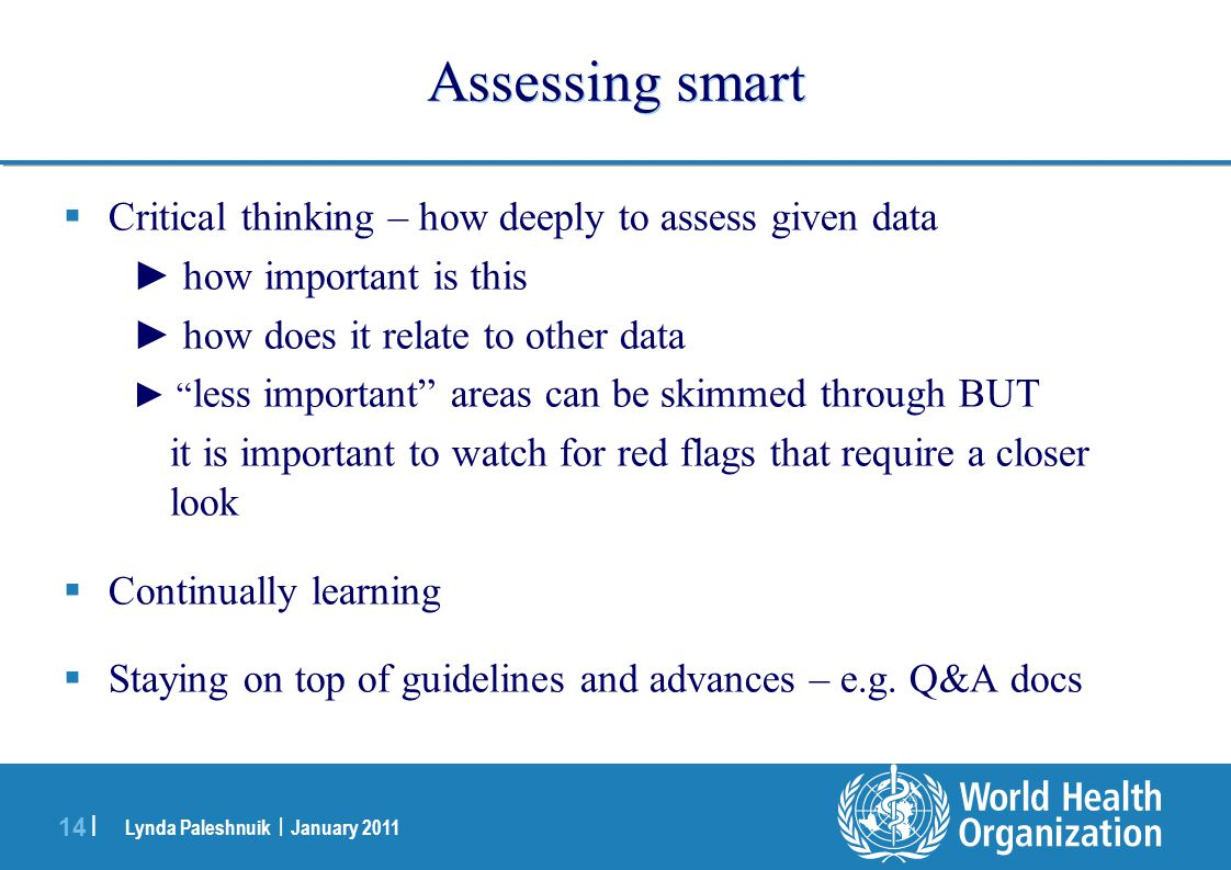 Lynda Paleshnuik | January 2011 14 | Assessing smart  Critical thinking – how deeply to assess given data ► how important is this ► how does it relate to other data ► less important areas can be skimmed through BUT it is important to watch for red flags that require a closer look  Continually learning  Staying on top of guidelines and advances – e.g.