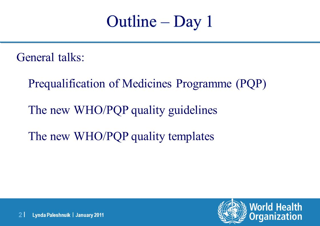Lynda Paleshnuik | January 2011 2 |2 | Outline – Day 1 General talks: Prequalification of Medicines Programme (PQP) The new WHO/PQP quality guidelines The new WHO/PQP quality templates