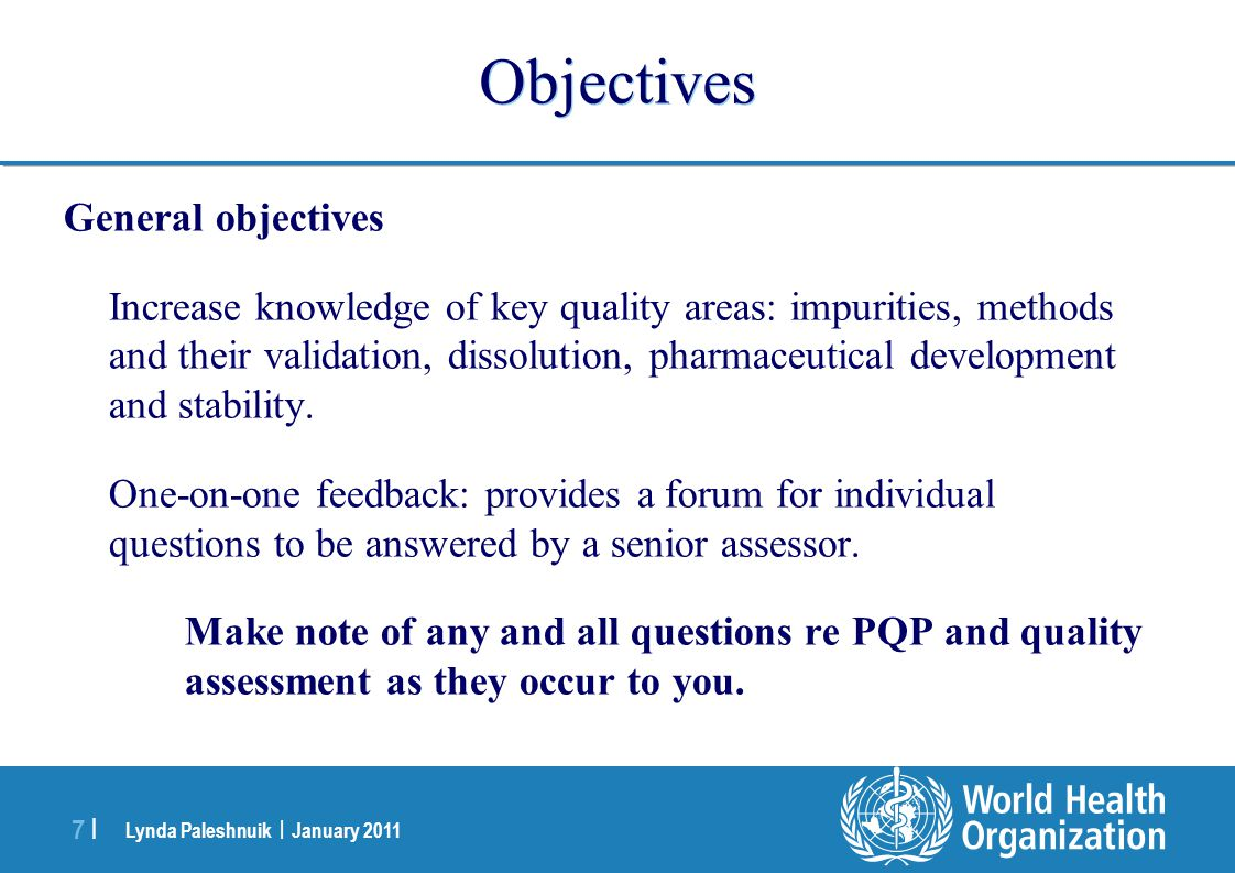 Lynda Paleshnuik | January 2011 7 |7 | Objectives General objectives Increase knowledge of key quality areas: impurities, methods and their validation, dissolution, pharmaceutical development and stability.