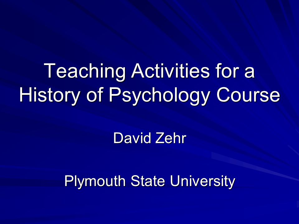 Teaching Activities for a History of Psychology Course David Zehr Plymouth State University