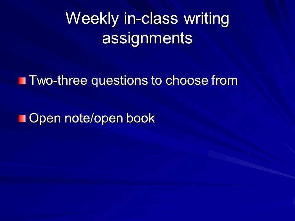 Weekly in-class writing assignments Two-three questions to choose from Open note/open book