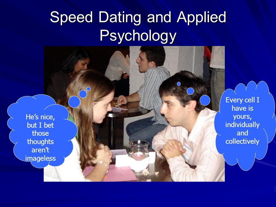 Speed Dating and Applied Psychology He's nice, but I bet those thoughts aren't imageless Every cell I have is yours, individually and collectively