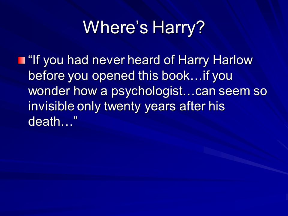 "Where's Harry? ""If you had never heard of Harry Harlow before you opened this book…if you wonder how a psychologist…can seem so invisible only twenty"