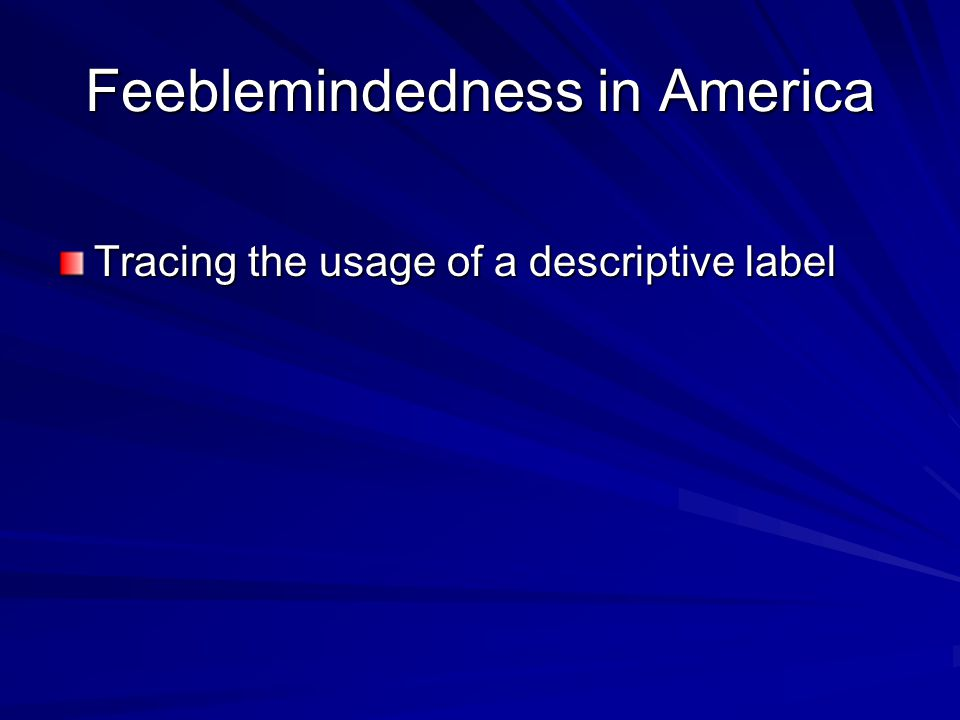 Feeblemindedness in America Tracing the usage of a descriptive label