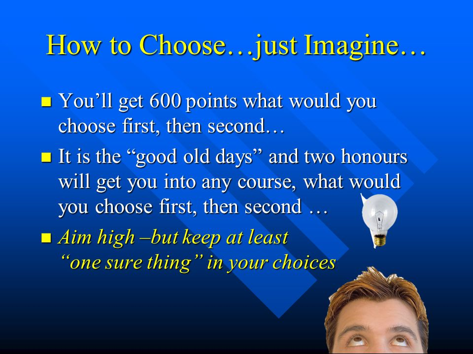 Making Your Choice Use your genuine order of preference Use your genuine order of preference The first choice is the one you want to do most The first