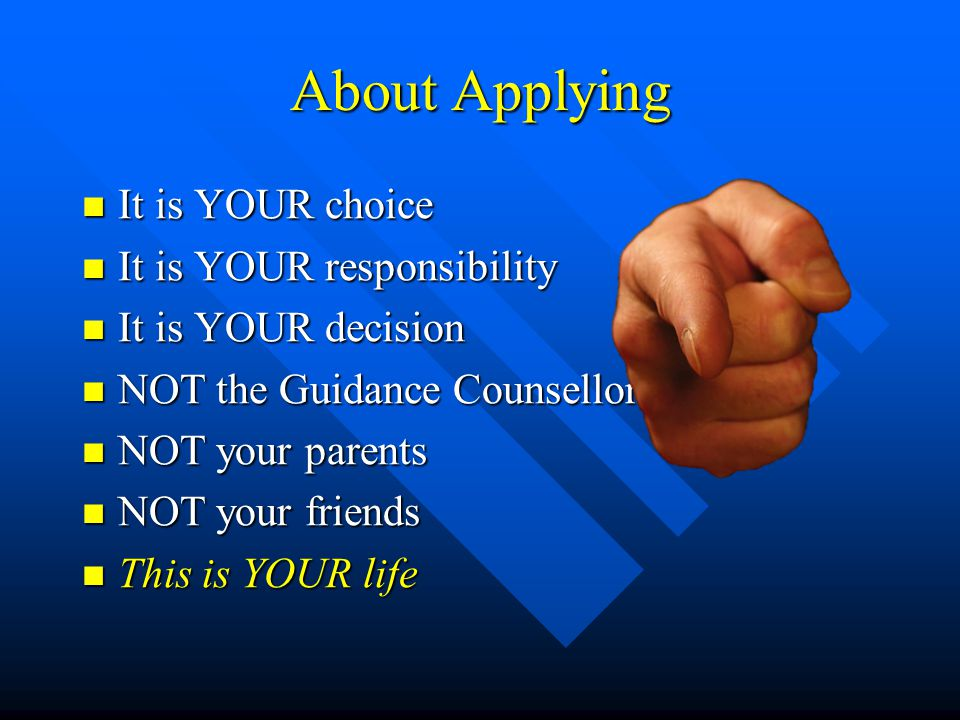 About Applying It is YOUR choice It is YOUR choice It is YOUR responsibility It is YOUR responsibility It is YOUR decision It is YOUR decision NOT the Guidance Counsellor NOT the Guidance Counsellor NOT your parents NOT your parents NOT your friends NOT your friends This is YOUR life This is YOUR life