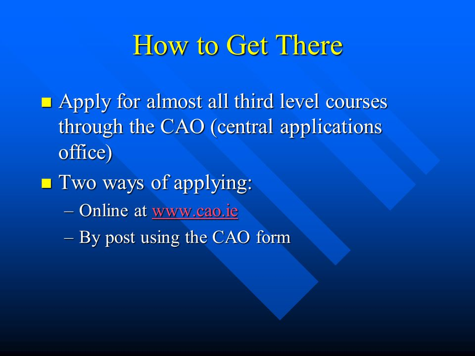 How to Get There Apply for almost all third level courses through the CAO (central applications office) Apply for almost all third level courses through the CAO (central applications office) Two ways of applying: Two ways of applying: –Online at www.cao.ie www.cao.ie –By post using the CAO form