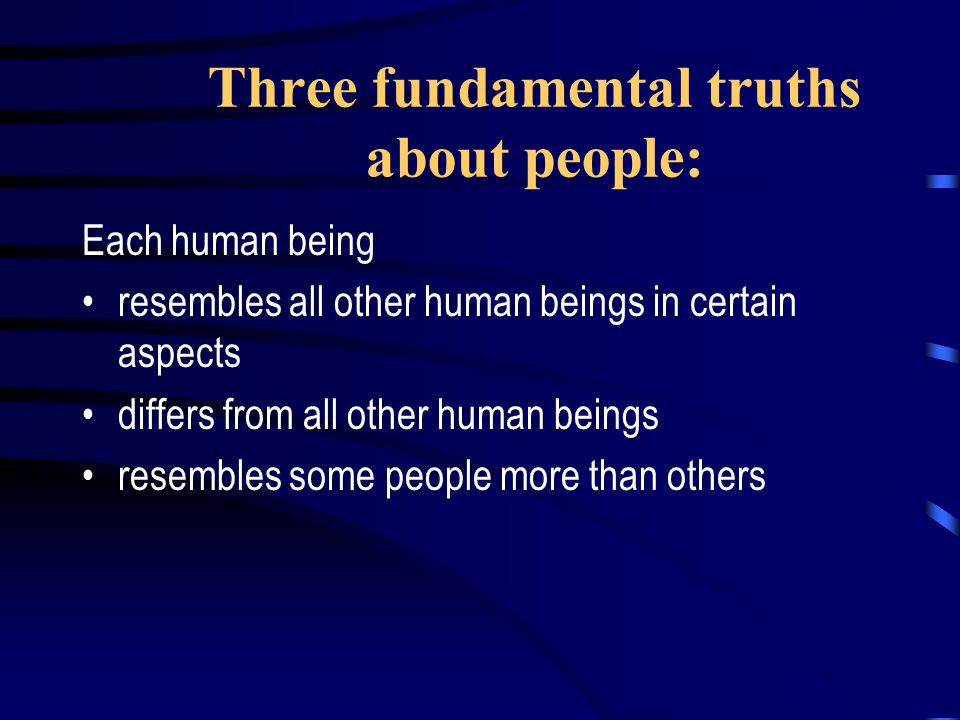 Three fundamental truths about people: Each human being resembles all other human beings in certain aspects differs from all other human beings resembles some people more than others