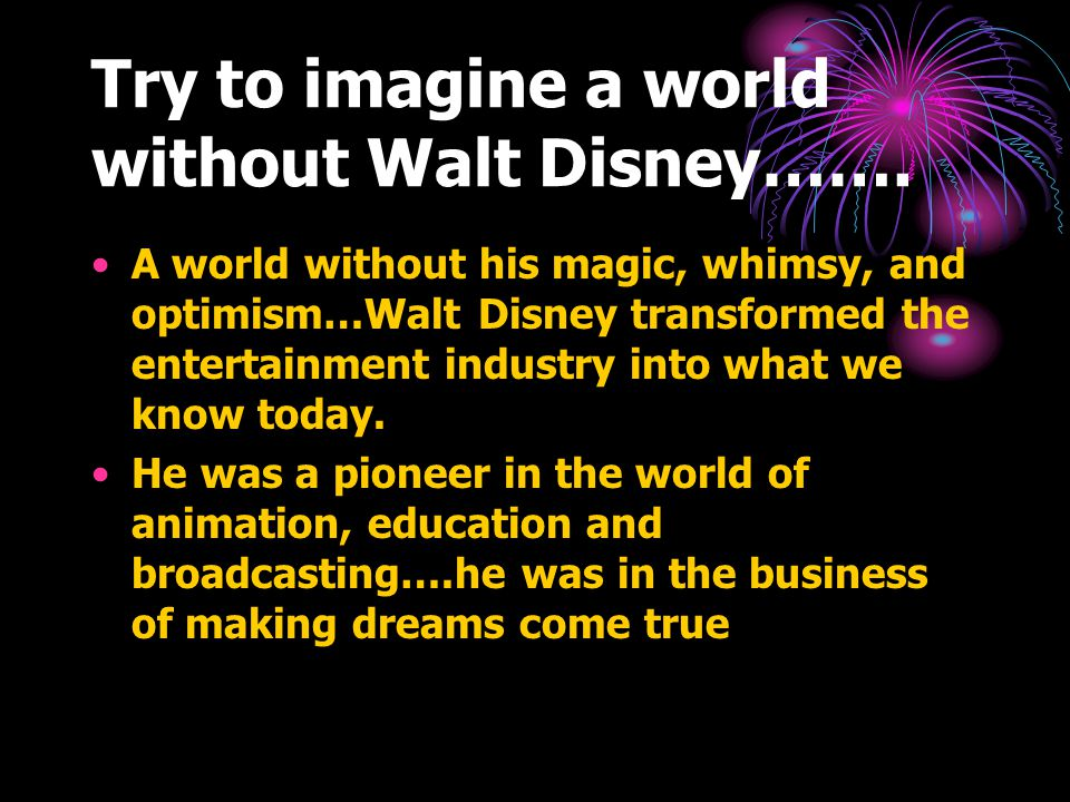 Try to imagine a world without Walt Disney…….