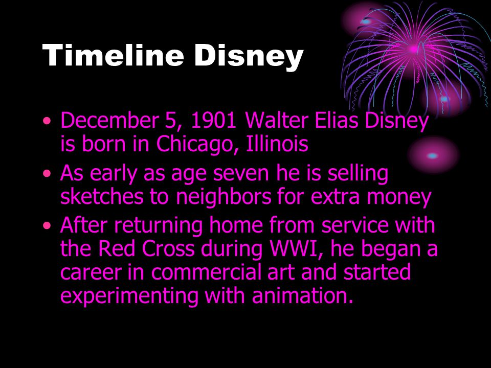 Timeline Disney December 5, 1901 Walter Elias Disney is born in Chicago, Illinois As early as age seven he is selling sketches to neighbors for extra money After returning home from service with the Red Cross during WWI, he began a career in commercial art and started experimenting with animation.