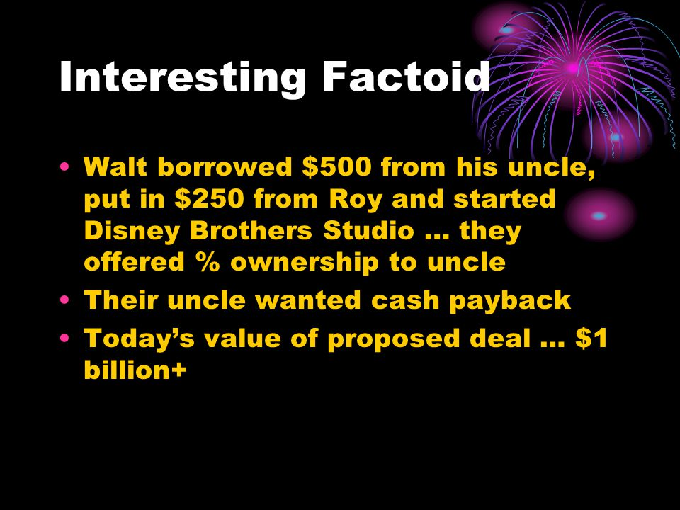 Interesting Factoid Walt borrowed $500 from his uncle, put in $250 from Roy and started Disney Brothers Studio … they offered % ownership to uncle Their uncle wanted cash payback Today's value of proposed deal … $1 billion+