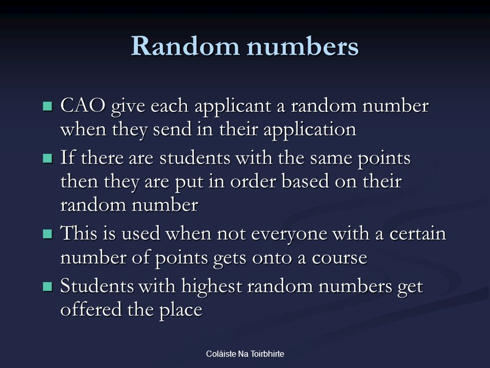 Coláiste Na Toirbhirte Random numbers CAO give each applicant a random number when they send in their application CAO give each applicant a random number when they send in their application If there are students with the same points then they are put in order based on their random number If there are students with the same points then they are put in order based on their random number This is used when not everyone with a certain number of points gets onto a course This is used when not everyone with a certain number of points gets onto a course Students with highest random numbers get offered the place Students with highest random numbers get offered the place
