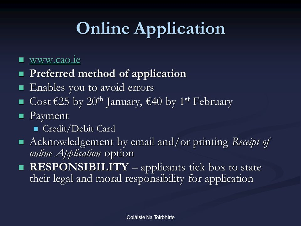 Coláiste Na Toirbhirte Online Application www.cao.ie www.cao.ie www.cao.ie Preferred method of application Preferred method of application Enables you to avoid errors Enables you to avoid errors Cost €25 by 20 th January, €40 by 1 st February Cost €25 by 20 th January, €40 by 1 st February Payment Payment Credit/Debit Card Credit/Debit Card Acknowledgement by email and/or printing Receipt of online Application option Acknowledgement by email and/or printing Receipt of online Application option RESPONSIBILITY – applicants tick box to state their legal and moral responsibility for application RESPONSIBILITY – applicants tick box to state their legal and moral responsibility for application