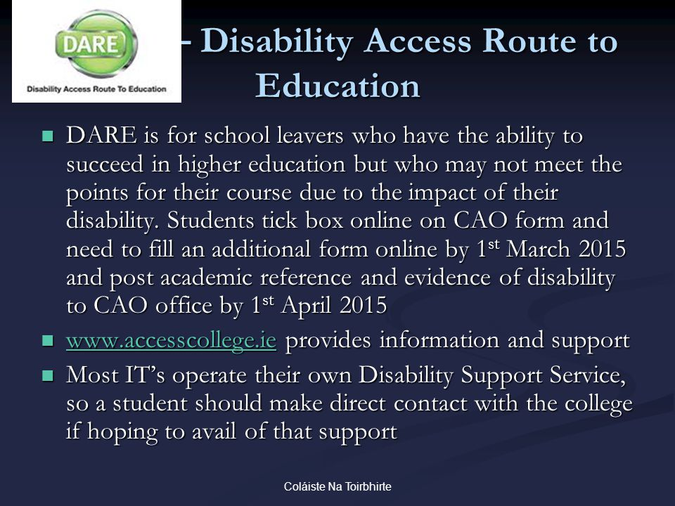 Coláiste Na Toirbhirte DARE – Disability Access Route to Education DARE is for school leavers who have the ability to succeed in higher education but who may not meet the points for their course due to the impact of their disability.
