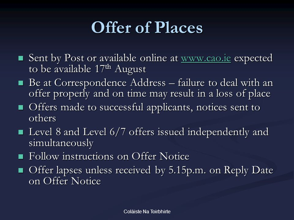 Coláiste Na Toirbhirte Offer of Places Sent by Post or available online at www.cao.ie expected to be available 17 th August Sent by Post or available online at www.cao.ie expected to be available 17 th Augustwww.cao.ie Be at Correspondence Address – failure to deal with an offer properly and on time may result in a loss of place Be at Correspondence Address – failure to deal with an offer properly and on time may result in a loss of place Offers made to successful applicants, notices sent to others Offers made to successful applicants, notices sent to others Level 8 and Level 6/7 offers issued independently and simultaneously Level 8 and Level 6/7 offers issued independently and simultaneously Follow instructions on Offer Notice Follow instructions on Offer Notice Offer lapses unless received by 5.15p.m.