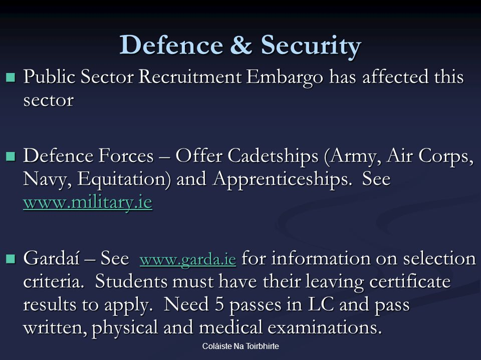 Coláiste Na Toirbhirte Defence & Security Public Sector Recruitment Embargo has affected this sector Public Sector Recruitment Embargo has affected this sector Defence Forces – Offer Cadetships (Army, Air Corps, Navy, Equitation) and Apprenticeships.