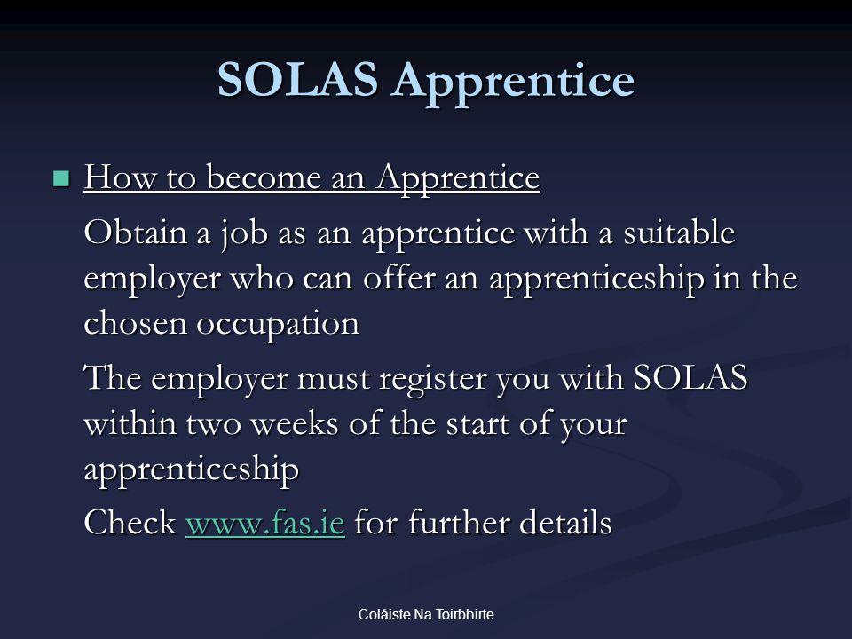 Coláiste Na Toirbhirte SOLAS Apprentice How to become an Apprentice How to become an Apprentice Obtain a job as an apprentice with a suitable employer