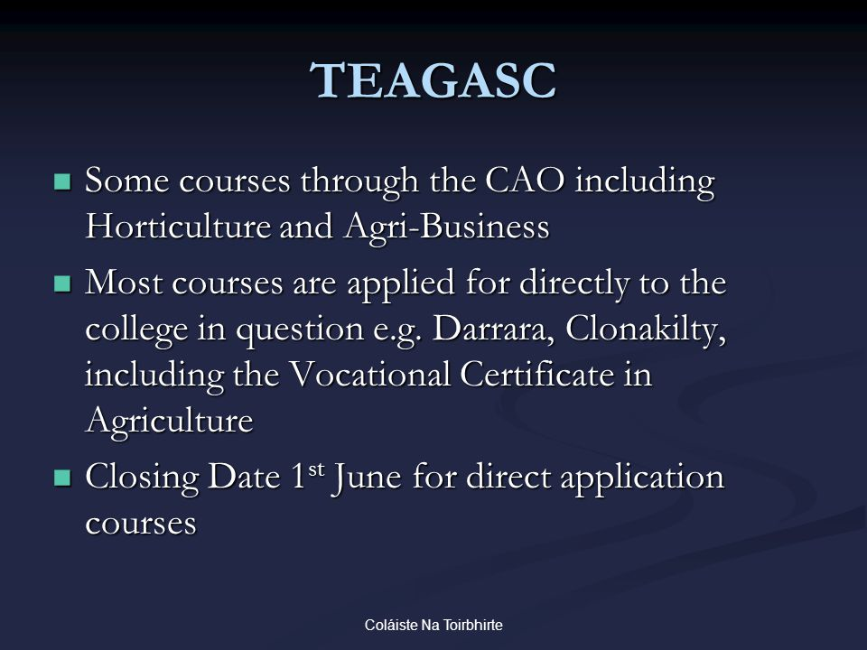 Coláiste Na Toirbhirte TEAGASC Some courses through the CAO including Horticulture and Agri-Business Some courses through the CAO including Horticulture and Agri-Business Most courses are applied for directly to the college in question e.g.