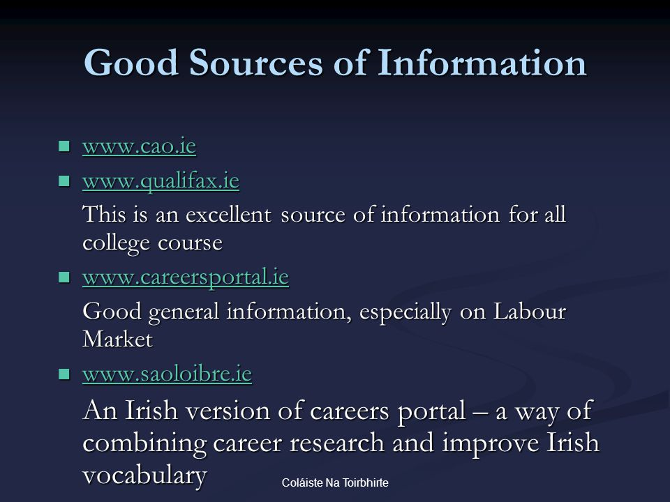 Coláiste Na Toirbhirte Good Sources of Information www.cao.ie www.cao.ie www.cao.ie www.qualifax.ie www.qualifax.ie www.qualifax.ie This is an excellent source of information for all college course www.careersportal.ie www.careersportal.ie www.careersportal.ie Good general information, especially on Labour Market www.saoloibre.ie www.saoloibre.ie www.saoloibre.ie An Irish version of careers portal – a way of combining career research and improve Irish vocabulary