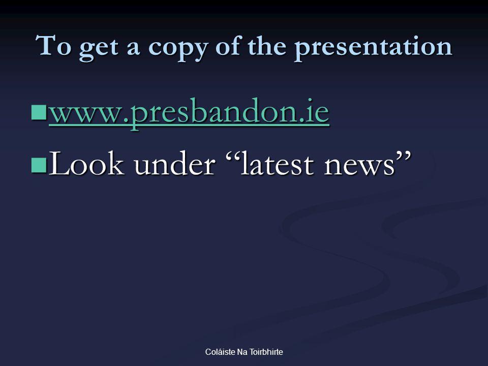 """Coláiste Na Toirbhirte To get a copy of the presentation www.presbandon.ie www.presbandon.ie www.presbandon.ie Look under """"latest news"""" Look under """"la"""