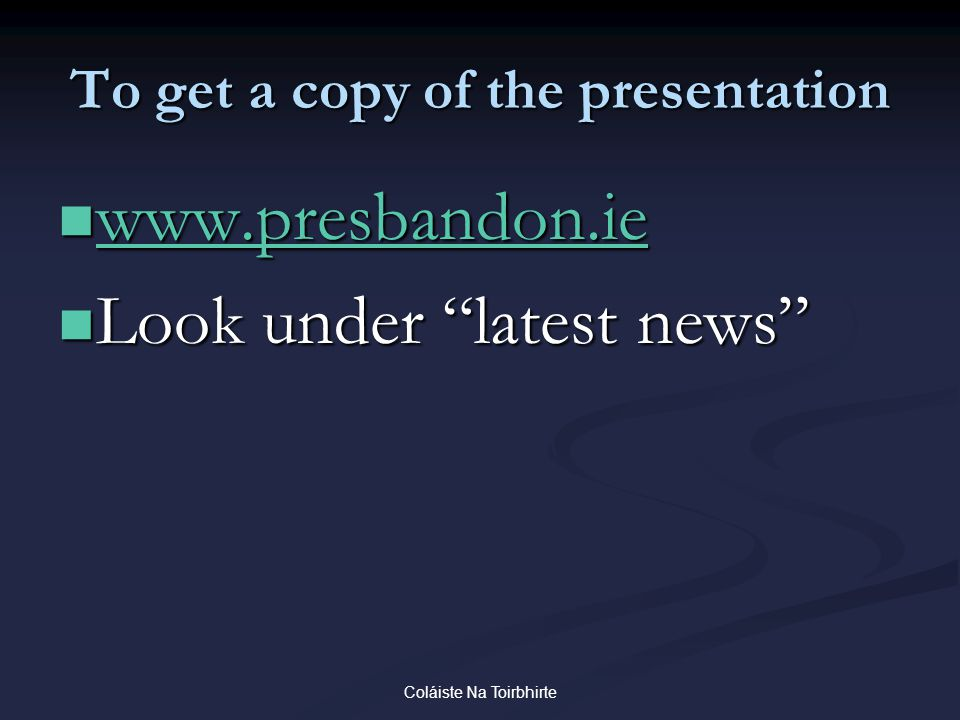 Coláiste Na Toirbhirte To get a copy of the presentation www.presbandon.ie www.presbandon.ie www.presbandon.ie Look under latest news Look under latest news