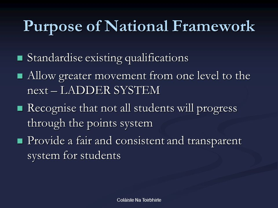 Coláiste Na Toirbhirte Purpose of National Framework Standardise existing qualifications Standardise existing qualifications Allow greater movement from one level to the next – LADDER SYSTEM Allow greater movement from one level to the next – LADDER SYSTEM Recognise that not all students will progress through the points system Recognise that not all students will progress through the points system Provide a fair and consistent and transparent system for students Provide a fair and consistent and transparent system for students
