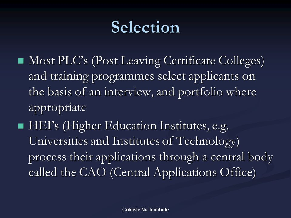 Coláiste Na Toirbhirte Selection Most PLC's (Post Leaving Certificate Colleges) and training programmes select applicants on the basis of an interview, and portfolio where appropriate Most PLC's (Post Leaving Certificate Colleges) and training programmes select applicants on the basis of an interview, and portfolio where appropriate HEI's (Higher Education Institutes, e.g.