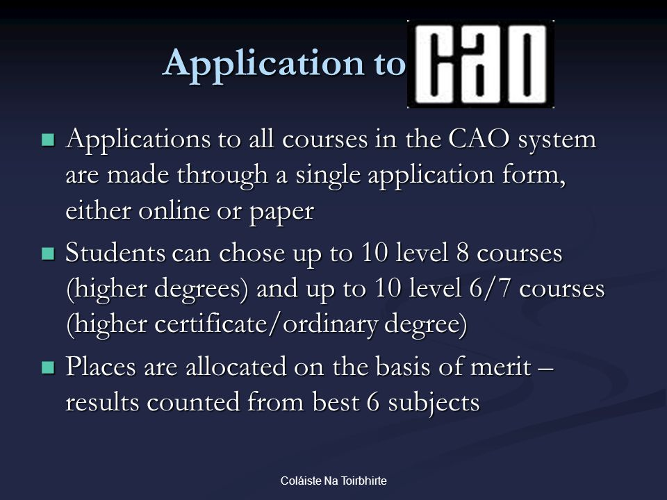 Coláiste Na Toirbhirte Application to CAO Applications to all courses in the CAO system are made through a single application form, either online or p
