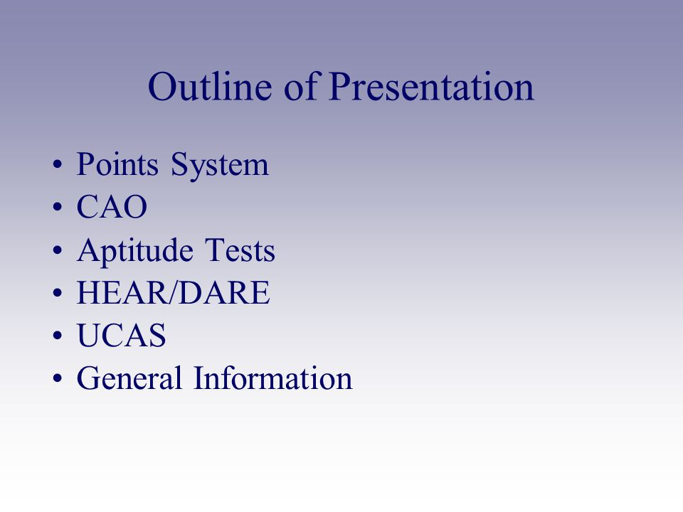 Outline of Presentation Points System CAO Aptitude Tests HEAR/DARE UCAS General Information